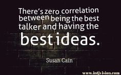 """There's zero correlation between being the best talker and having the best ideas."" -Susan Cain"