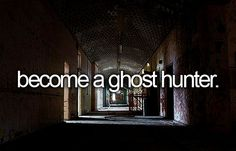 Become a ghost hunter... I seriously want to go on at least one legit ghost hunt.
