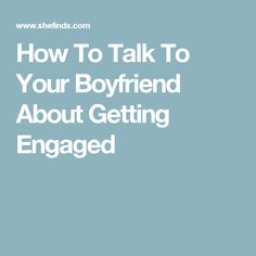 How To Talk To Your Boyfriend About Getting Engaged
