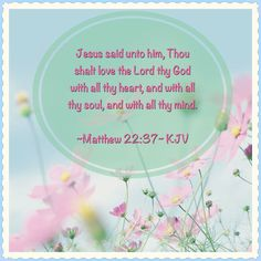 ~Matthew 22:37~ KJV Jesus said unto him, Thou shalt love the Lord thy God with all thy heart, and with all thy soul, and with all thy mind.