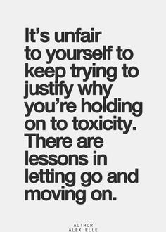 It's unfair to yourself to keep trying to justify why you're holding on to toxicity. There are lessons in letting go and moving on.