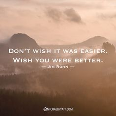 """Don't wish it was easier, wish you were better."" -Jim Rohn https://michaelhyatt.com/shareable-images"