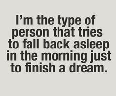 I'm the type of person that tries to fall back asleep . . . .
