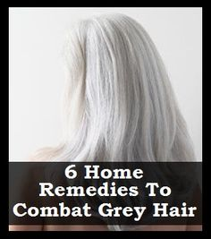 6 Home Remedies Combat Grey Hair   >   Too late for me, but maybe someone else can use these really good ideas...