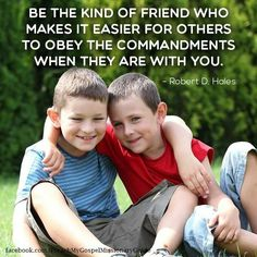 Be the kind of friend who makes it easier for others to obey the commandments when they are with you