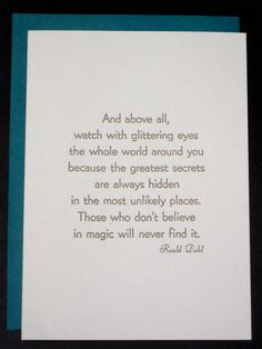 """""""And above all, watch with glittering eyes the whole world around you because the greatest secrets are always hidden in the most unlikely places. Those who don't believe in magic will never find it."""" -- Roald Dahl"""