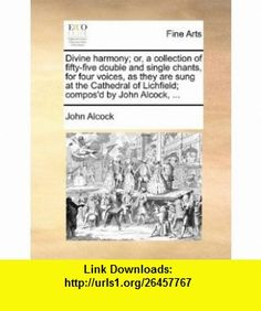 Divine harmony; or, a collection of fifty-five double and single chants, for four voices, as they are sung at the Cathedral of Lichfield; composd by John Alcock, ... (9781140994473) John Alcock , ISBN-10: 1140994476  , ISBN-13: 978-1140994473 ,  , tutorials , pdf , ebook , torrent , downloads , rapidshare , filesonic , hotfile , megaupload , fileserve