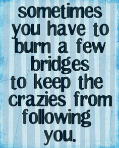 Burning bridges.