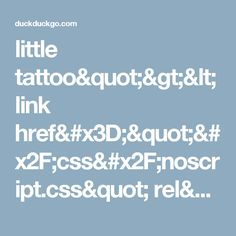 """little tattoo""""><link href=""""/css/noscript.css"""" rel=""""stylesheet"""" type=""""text/css""""><div class=""""msg msg--noscript""""><p class=""""msg-title--noscript"""">You are being redirected to the non-JavaScript site.</p>Click <a href=""""/html/?q=little tattoo"""">here</a> if it doesn't happen automatically.</div></noscript>..."""