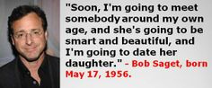 Bob Saget, born May 17, 1956. #BobSaget #MayBirthdays #Quotes