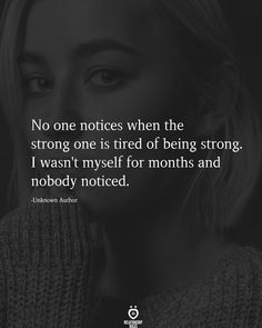 No one notices when the strong one is tired of being strong. I wasn't myself for months and