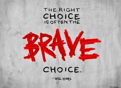 """""""The right choice is often the BRAVE choice."""" - Will Hines"""