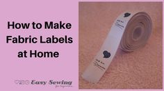How to Make Fabric Labels at Home ~ Easy Sewing for Beginners