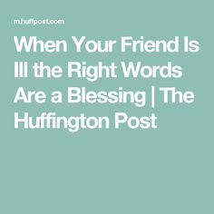 When Your Friend Is Ill the Right Words Are a Blessing   The Huffington Post