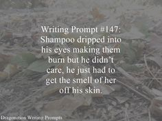 Writing Prompt #147: Shampoo dripped into his eyes making them burn but he didn't care, he just had to get the smell of her off his skin.