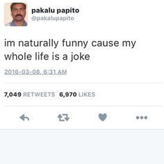 im naturally funny cause my whole life is a joke