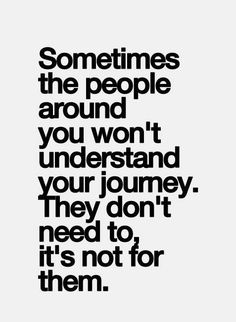 Sometimes people around you won't understand your journey..