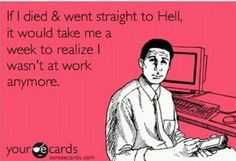 If I died and went straight to hell, it would take me a week to realize I wasn't at work anymore.