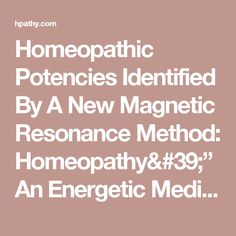"Homeopathic Potencies Identified By A New Magnetic Resonance Method: Homeopathy'""An Energetic Medicine - COMPLETE information about Homeopathic Potencies Identified By A New Magnetic Resonance Method: Homeopathy'""An Energetic Medicine - Karin Lenger"