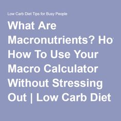 What Are Macronutrients? How To Use Your Macro Calculator Without Stressing Out | Low Carb Diet Tips for Busy People