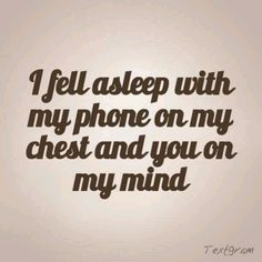 i fell asleep with my phone on my chest and you on my mind