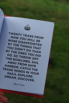 Twenty years from now you will be more disappointed by the things that you didn't do than by the ones you did do. So throw off the bowlines. Sail away from safe harbor. Catch the trade winds in your sails. Explore. Dreams. Discover. Mark Twain.