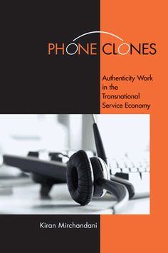 Mirchandani, Kiran. Phone Clones: Authenticity Work in the Transnational Service Economy. Ithaca: ILR Press/Cornell University Press, 2012. Print.