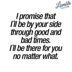 """""""I promise that I´ll be by your side through good and bad times. I´ll be there for you no matter what."""" The ultimate promise. A promise that should be kept. Always. When you truly love someone, you stay by their side. Through good times and bad times. No matter what..❤️ www.lovablequote.com"""