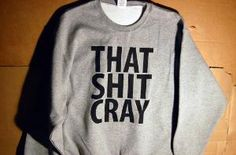That Shit Cray Sweatshirt Limited- This and some black Levi's, tortoise shell Wayfarer Ray Bans, and some all black J's... Magnifique!
