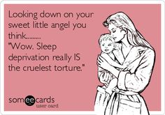 Looking down on your sweet little angel you think......... 'Wow. Sleep deprivation really IS the cruelest torture.'