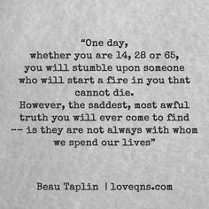 """One day, whether you are 14, 28 or 65, you will stumble upon someone who will start a fire in you that cannot die. However, the saddest, most awful truth you will ever come to find–– is they are not always with whom we spend our lives"" – Beau Taplin * loveqns, loveqns.com, quote, quotes, story, passion, love, desire, lust, romance, romanticism, heartbreak, heartbroken, longing, devotion, poetry, paramour, amour, devotion,"