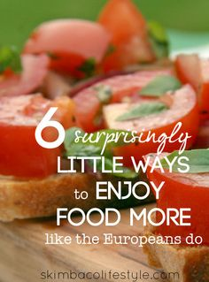 6 Surprisingly Little Ways to Enjoy Food Like the Europeans Do as seen on http://www.skimbacolifestyle.com/2013/07/ways-to-enjoy-food-more.html