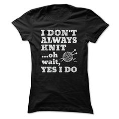 I dont always Knit ...oh wait, Yes I Do Funny Knitting Lover Gift