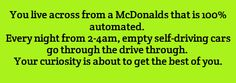 Guys, no. This McDonald's isn't automated. It's haunted! And the cars going through the drive-through? Those are other ghosts from around town.