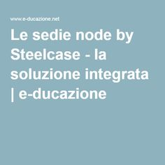 Le sedie node by Steelcase - la soluzione integrata   e-ducazione
