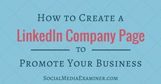 How to Create a LinkedIn Company Page to Promote Your Business from SocialMedia Examiner #marketing