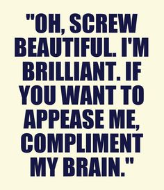 """Oh, screw beautiful. I'm brilliant. If you want to appease me, compliment my brain"""