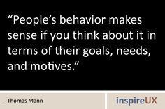 People's behavior makes sense if you think about it in terms of their goals, needs and motives - Thomas Mann