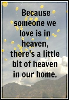 Because someone we love is in heaven, there's a little bit of heaven in our home.