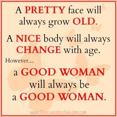 A pretty face will always grow old. A nice body will always change with age. However a good woman will always be a good woman. INNER BEAUTY never ages. Great Quotes, Quotes To Live By, Inspirational Quotes, Meaningful Quotes, Inspiring Sayings, Motivational Thoughts, Random Quotes, Awesome Quotes, Motivational Quotes