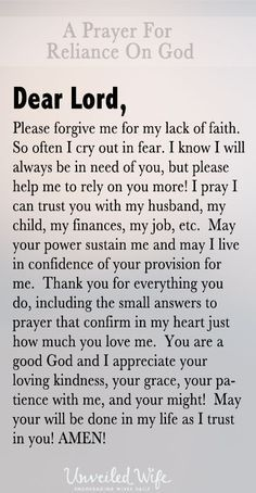 Prayer Of The Day – Reliance On God --- Dear Lord, Please forgive me for my lack of faith. So often I cry out in fear. I know I will always be in need of you, but please help me to rely on you more! I pray I can trust you with my husband, my child, my finances, my job, etc. May your power sus… Read More Here http://unveiledwife.com/prayer-of-the-day-reliance-on-god/ #marriage #love