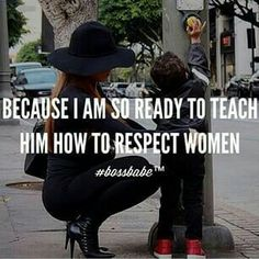 Because I am so ready to teach him how to respect women