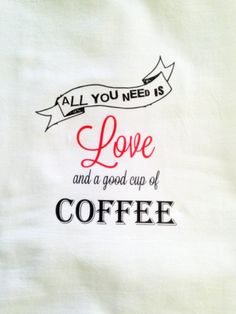 All you need is love and a good cup of coffee Custom color Kitchen Towel, Tea Towel, Flour Sack Towel