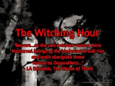 "The Witching Hour / LA Edwards http://laedwardswriter.wordpress.com  / ""Beware...as the veil between realms thins  Nocturnal beings of the Underworld will rise  and walk alongside those   known as Daywalkers...""  ~ LA Edwards, The House of Thoth"