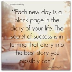 """""""Each New Day Is A Blank Page In The Diary Of Your Life. The Secret Of Success Is In Turning That Diary Into The Best Story You Possibly Can."""" -Douglas Pagels"""