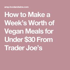 How to Make a Week's Worth of Vegan Meals for Under $30 From Trader Joe's