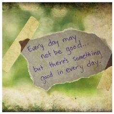 Try to find the good in each day.  :)