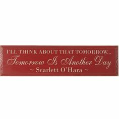 Gone With the Wind: I'll think about that tomorrow...Tomorrow Is Another Day - Scarlett O'Hara