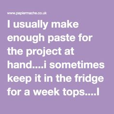 I usually make enough paste for the project at hand....i sometimes keep it in the fridge for a week tops....I use flour and water so feel it`s not so bad just to ditch the left over each time i finish a project.