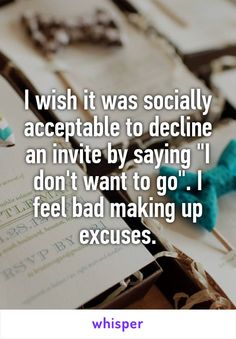 """I wish it was socially acceptable to decline an invite by saying """"I don't want to go"""". I feel bad making up excuses."""